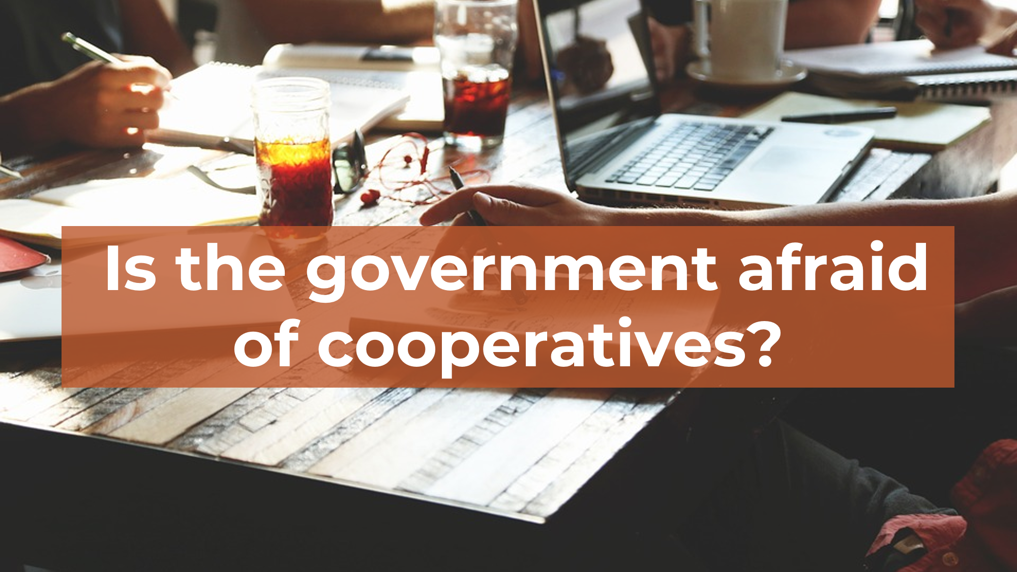 Is the government afraid of cooperatives?